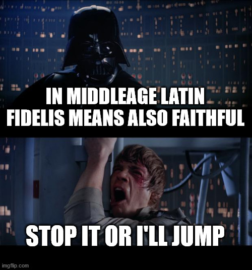 Latin |  IN MIDDLEAGE LATIN FIDELIS MEANS ALSO FAITHFUL; STOP IT OR I'LL JUMP | image tagged in memes,star wars no,latin | made w/ Imgflip meme maker