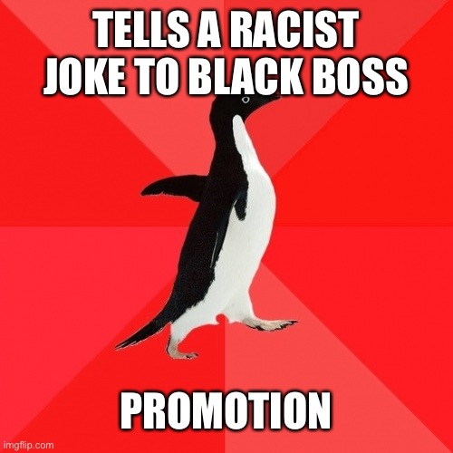 Socially Awesome Penguin |  TELLS A RACIST JOKE TO BLACK BOSS; PROMOTION | image tagged in memes,socially awesome penguin | made w/ Imgflip meme maker