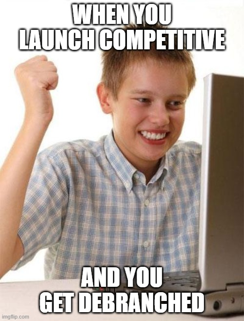 First Day On The Internet Kid Meme |  WHEN YOU LAUNCH COMPETITIVE; AND YOU GET DEBRANCHED | image tagged in memes,first day on the internet kid | made w/ Imgflip meme maker