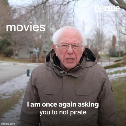 Bernie I Am Once Again Asking For Your Support |  movies; you to not pirate | image tagged in memes,bernie i am once again asking for your support,movies,pirating,funny,you're actually reading the tags | made w/ Imgflip meme maker