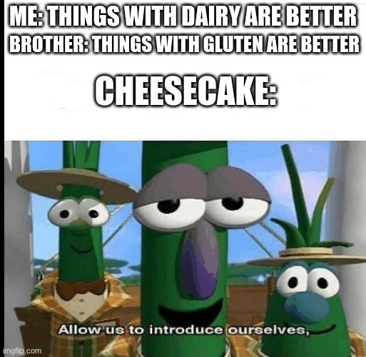 ME: THINGS WITH DAIRY ARE BETTER; BROTHER: THINGS WITH GLUTEN ARE BETTER; CHEESECAKE: | image tagged in allow us to introduce ourselves | made w/ Imgflip meme maker