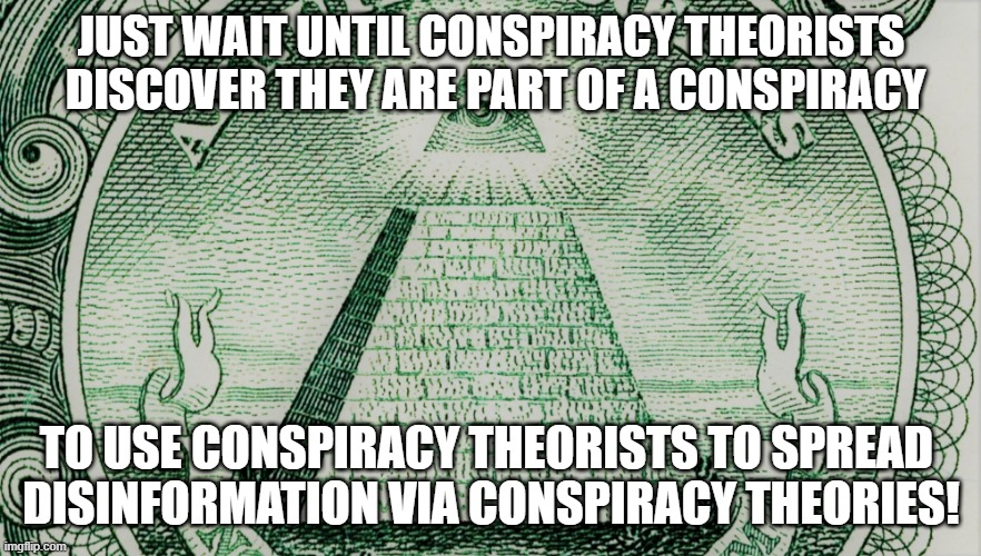 Conspiracy Theories |  JUST WAIT UNTIL CONSPIRACY THEORISTS  DISCOVER THEY ARE PART OF A CONSPIRACY; TO USE CONSPIRACY THEORISTS TO SPREAD  DISINFORMATION VIA CONSPIRACY THEORIES! | image tagged in conspiracy theory,conspiracy theories,conspiracy | made w/ Imgflip meme maker