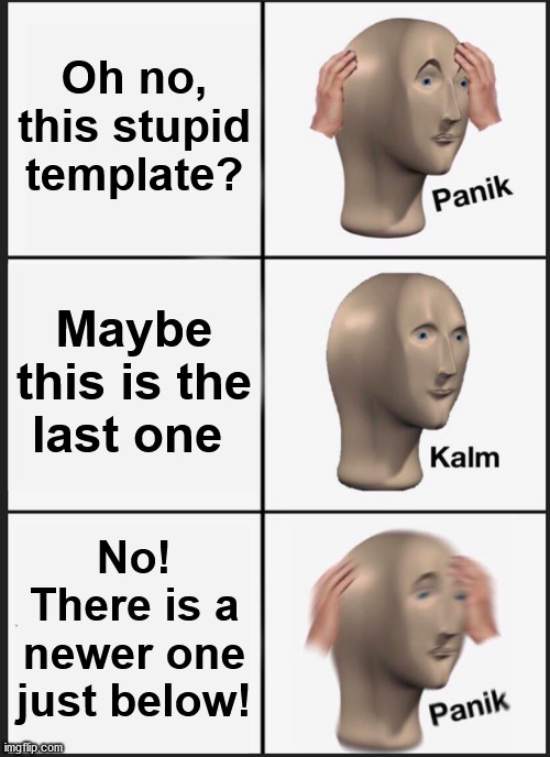 The Never-Ending Template |  Oh no, this stupid template? Maybe this is the last one; No! There is a newer one just below! | image tagged in memes,panik kalm panik | made w/ Imgflip meme maker