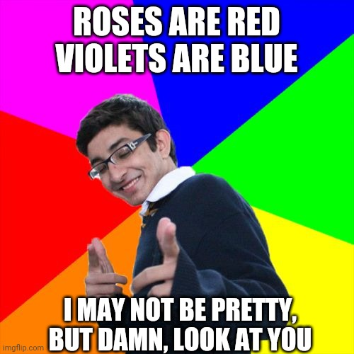 Subtle Pickup Liner |  ROSES ARE RED VIOLETS ARE BLUE; I MAY NOT BE PRETTY, BUT DAMN, LOOK AT YOU | image tagged in memes,subtle pickup liner | made w/ Imgflip meme maker