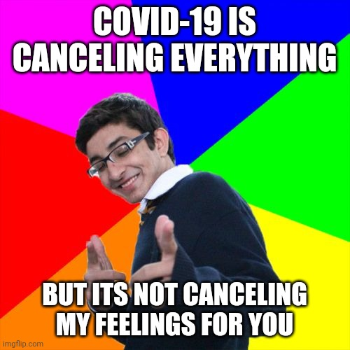 Subtle Pickup Liner |  COVID-19 IS CANCELING EVERYTHING; BUT ITS NOT CANCELING MY FEELINGS FOR YOU | image tagged in memes,subtle pickup liner | made w/ Imgflip meme maker