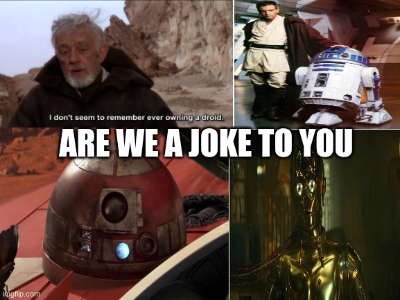 poor droids |  ARE WE A JOKE TO YOU | image tagged in am i a joke to you | made w/ Imgflip meme maker