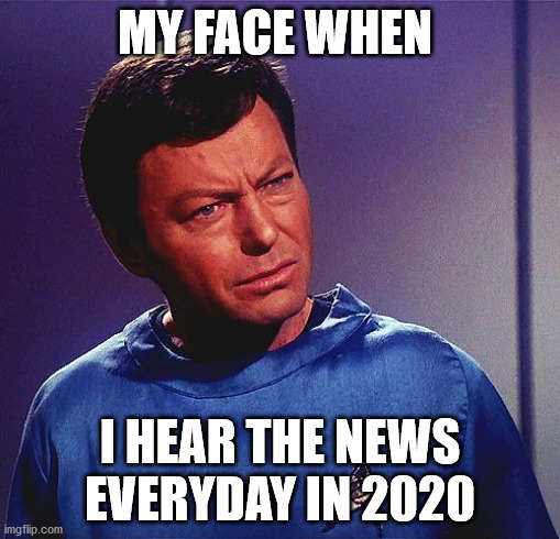 2020, news, me, |  MY FACE WHEN; I HEAR THE NEWS EVERYDAY IN 2020 | image tagged in bones mccoy,dr mccoy,star trek,deforest kelly | made w/ Imgflip meme maker