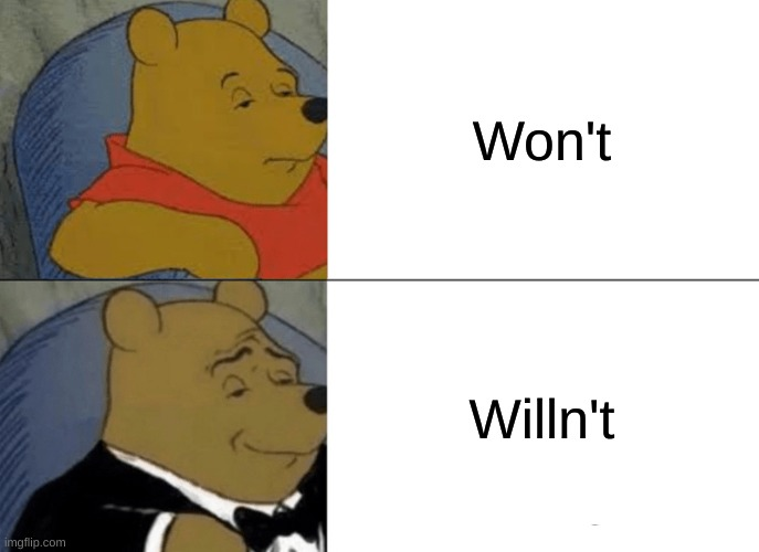 This my have been done before and I may be late but idc XD |  Won't; Willn't | image tagged in memes,tuxedo winnie the pooh,grammar,funny,will,not | made w/ Imgflip meme maker