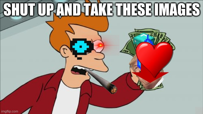 Shut Up And Take My Money Fry Meme |  SHUT UP AND TAKE THESE IMAGES | image tagged in memes,shut up and take my money fry | made w/ Imgflip meme maker
