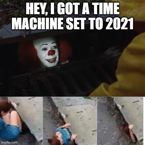 pennywise in sewer |  HEY, I GOT A TIME MACHINE SET TO 2021 | image tagged in pennywise in sewer | made w/ Imgflip meme maker