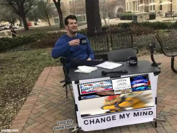 Change My Mind Meme | Loop this meme here! -> | image tagged in memes,change my mind | made w/ Imgflip meme maker