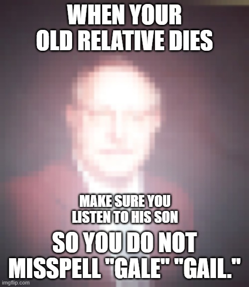 "Make Sure to Listen to the Children at the funeral |  WHEN YOUR OLD RELATIVE DIES; MAKE SURE YOU LISTEN TO HIS SON; SO YOU DO NOT MISSPELL ""GALE"" ""GAIL."" 