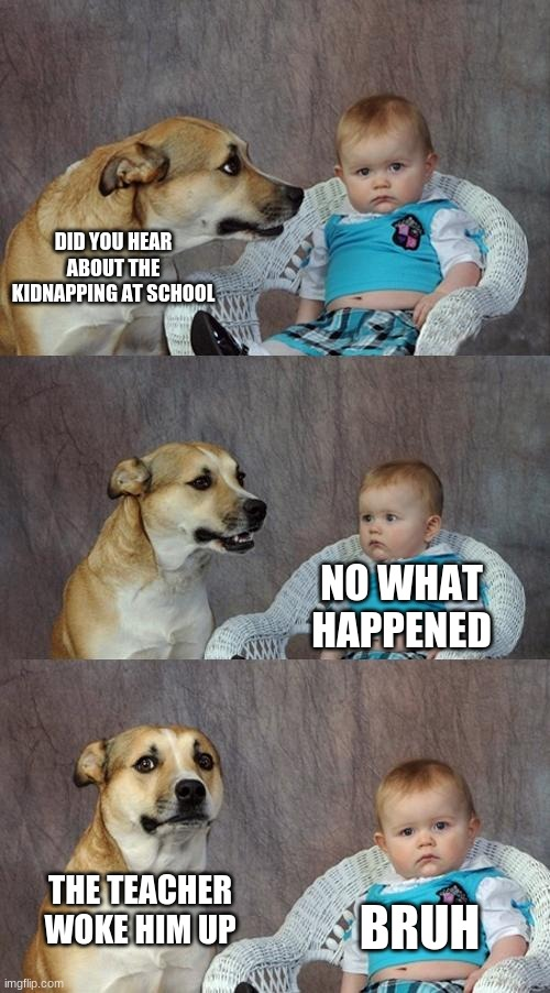 Dad Joke Dog |  DID YOU HEAR ABOUT THE KIDNAPPING AT SCHOOL; NO WHAT HAPPENED; THE TEACHER WOKE HIM UP; BRUH | image tagged in memes,dad joke dog | made w/ Imgflip meme maker