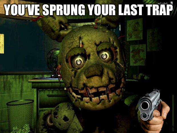 springtrap | YOU'VE SPRUNG YOUR LAST TRAP | image tagged in springtrap | made w/ Imgflip meme maker