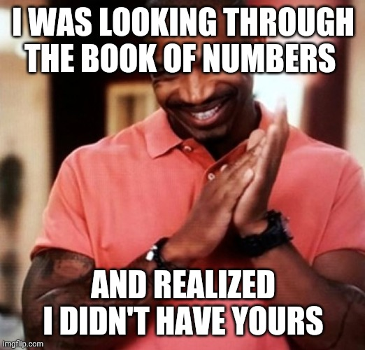 pick up lines. |  I WAS LOOKING THROUGH THE BOOK OF NUMBERS; AND REALIZED I DIDN'T HAVE YOURS | image tagged in pick up lines | made w/ Imgflip meme maker