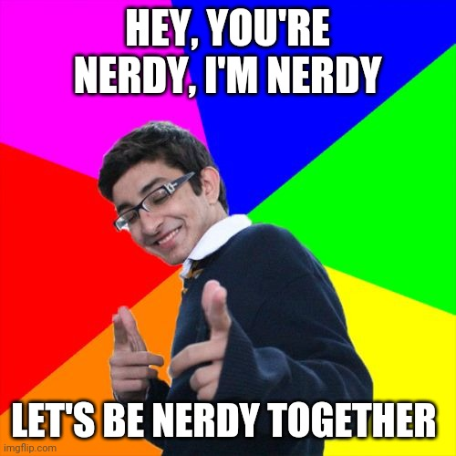 Subtle Pickup Liner |  HEY, YOU'RE NERDY, I'M NERDY; LET'S BE NERDY TOGETHER | image tagged in memes,subtle pickup liner | made w/ Imgflip meme maker