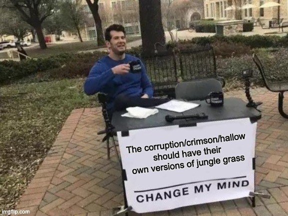 Change My Mind |  The corruption/crimson/hallow should have their own versions of jungle grass | image tagged in memes,change my mind | made w/ Imgflip meme maker