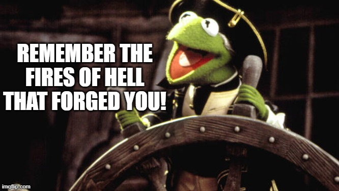 Kermit the Pirate |  REMEMBER THE FIRES OF HELL THAT FORGED YOU! | image tagged in kermit the pirate,kermit the frog,kermit | made w/ Imgflip meme maker