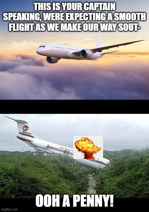 ooh a penny! |  THIS IS YOUR CAPTAIN SPEAKING, WERE EXPECTING A SMOOTH FLIGHT AS WE MAKE OUR WAY SOUT-; OOH A PENNY! | image tagged in funny memes,meme,airplane crash,crash,airplane | made w/ Imgflip meme maker