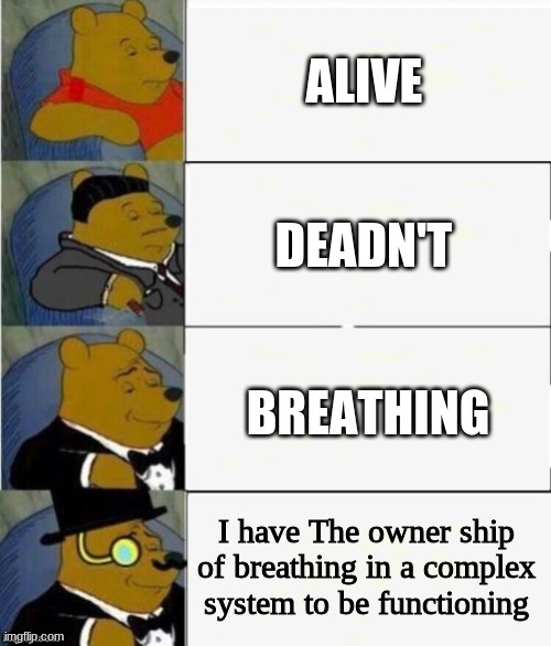Another One |  ALIVE; DEADN'T; BREATHING; I have The owner ship of breathing in a complex system to be functioning | image tagged in tuxedo winnie the pooh 4 panel | made w/ Imgflip meme maker