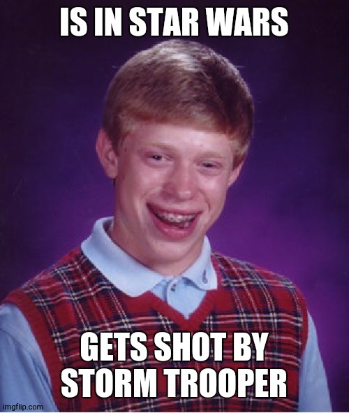 Bad Luck Brian Meme |  IS IN STAR WARS; GETS SHOT BY STORM TROOPER | image tagged in memes,bad luck brian | made w/ Imgflip meme maker