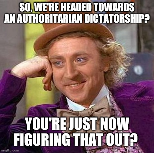 Creepy Condescending Wonka |  SO, WE'RE HEADED TOWARDS AN AUTHORITARIAN DICTATORSHIP? YOU'RE JUST NOW FIGURING THAT OUT? | image tagged in memes,creepy condescending wonka | made w/ Imgflip meme maker
