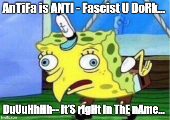 ItSrIgHtInThEnAmE |  AnTiFa is ANTI - Fascist U DoRk... DuUuHhHh-- It'S rIgHt In ThE nAme... | image tagged in memes,mocking spongebob | made w/ Imgflip meme maker