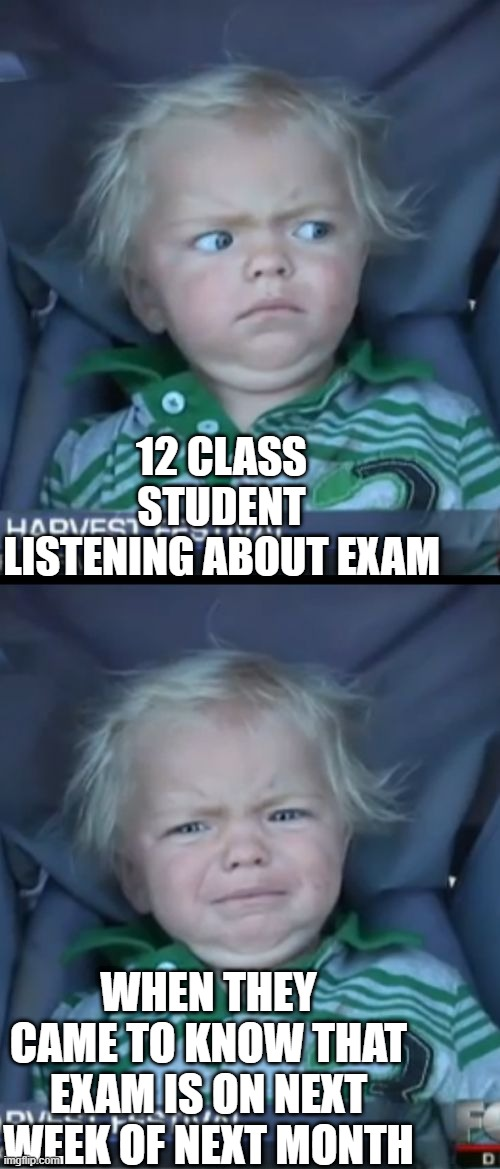 Baby Cry Meme |  12 CLASS STUDENT LISTENING ABOUT EXAM; WHEN THEY CAME TO KNOW THAT EXAM IS ON NEXT WEEK OF NEXT MONTH | image tagged in memes,baby cry,funny,change my mind | made w/ Imgflip meme maker