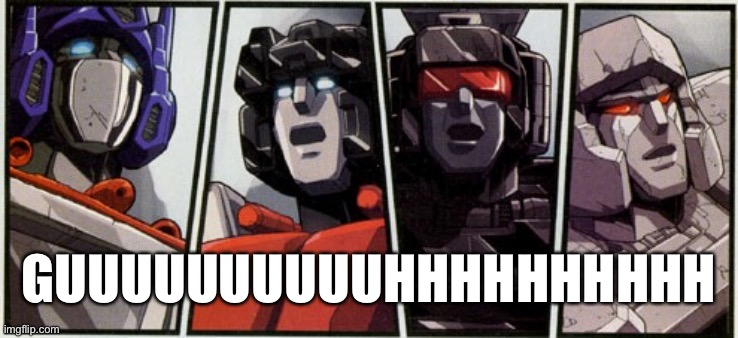 Dull Surprise |  GUUUUUUUUUUHHHHHHHHHH | image tagged in transformers shocked,dull surprise | made w/ Imgflip meme maker