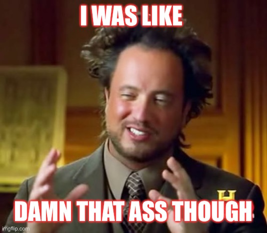 Ancient Aliens |  I WAS LIKE; DAMN THAT ASS THOUGH | image tagged in memes,ancient aliens | made w/ Imgflip meme maker