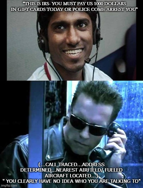 "scamming the terminator- bad idea |  ""THIS IS IRS- YOU MUST PAY US 1000 DOLLARS IN GIFT CARDS TODAY OR POLICE COME ARREST YOU""; (...CALL TRACED...ADDRESS DETERMINED...NEAREST AIRFIELD/ FUELED AIRCRAFT LOCATED...) "" YOU CLEARLY HAVE NO IDEA WHO YOU ARE TALKING TO"" 