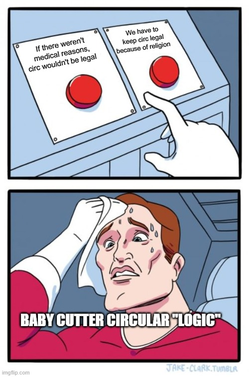 "Two Buttons |  We have to keep circ legal because of religion; If there weren't medical reasons, circ wouldn't be legal; BABY CUTTER CIRCULAR ""LOGIC"" 