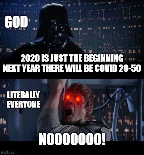 Star Wars No Meme |  GOD; 2020 IS JUST THE BEGINNING NEXT YEAR THERE WILL BE COVID 20-50; LITERALLY EVERYONE; NOOOOOOO! | image tagged in memes,star wars no | made w/ Imgflip meme maker