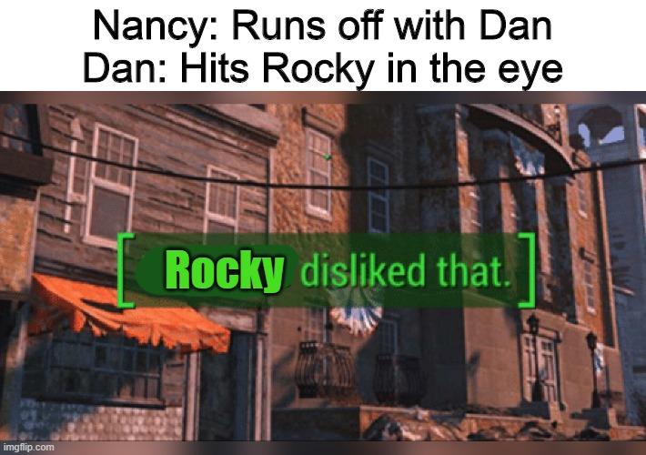 Now somewhere in the Black Mountain Hills of Dakota, there lived a young boy named Rocky Raccoon. And one day |  Nancy: Runs off with Dan Dan: Hits Rocky in the eye; Rocky | image tagged in fallout 4 everyone disliked that,memes,the beatles,beatles memes | made w/ Imgflip meme maker