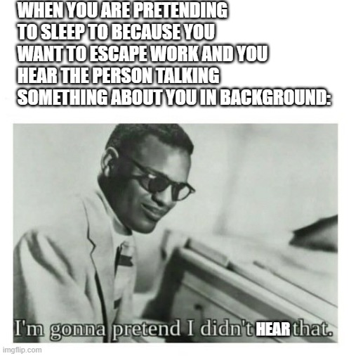 I'm gonna pretend I didn't see that |  WHEN YOU ARE PRETENDING TO SLEEP TO BECAUSE YOU WANT TO ESCAPE WORK AND YOU HEAR THE PERSON TALKING SOMETHING ABOUT YOU IN BACKGROUND:; HEAR | image tagged in i'm gonna pretend i didn't see that,relatable | made w/ Imgflip meme maker