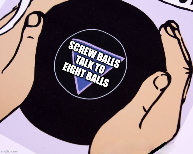 Magic Eight Ball |  SCREW BALLS TALK TO EIGHT BALLS | image tagged in magic eight ball,memes,crazy,one does not simply,first world problems,you dont say | made w/ Imgflip meme maker