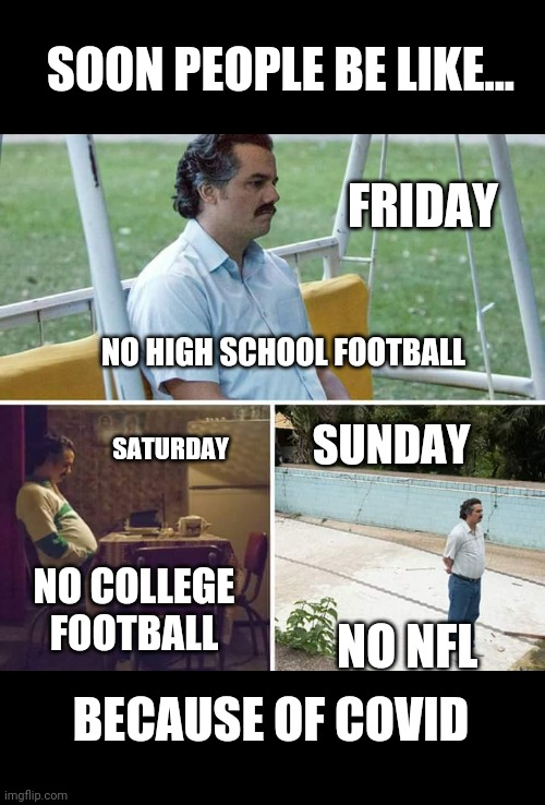 No football season |  SOON PEOPLE BE LIKE... FRIDAY; NO HIGH SCHOOL FOOTBALL; SUNDAY; SATURDAY; NO COLLEGE FOOTBALL; NO NFL; BECAUSE OF COVID | image tagged in memes,sad pablo escobar | made w/ Imgflip meme maker