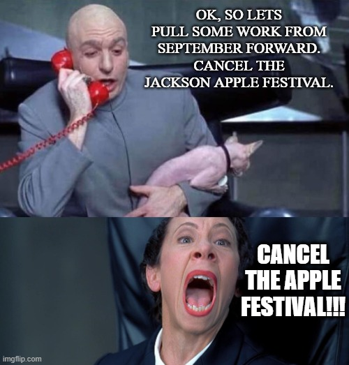 jackson apple festival |  OK, SO LETS PULL SOME WORK FROM SEPTEMBER FORWARD. CANCEL THE JACKSON APPLE FESTIVAL. CANCEL THE APPLE FESTIVAL!!! | image tagged in dr evil and frau,jackson,apple festival,ohio,corona | made w/ Imgflip meme maker