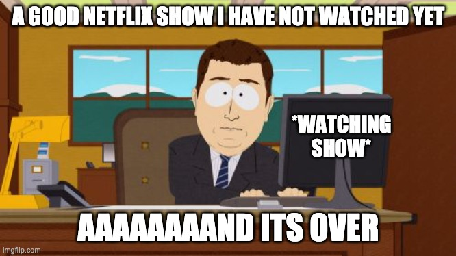 Aaaaand Its Gone |  A GOOD NETFLIX SHOW I HAVE NOT WATCHED YET; *WATCHING SHOW*; AAAAAAAAND ITS OVER | image tagged in memes,aaaaand its gone,netflix adaptation | made w/ Imgflip meme maker