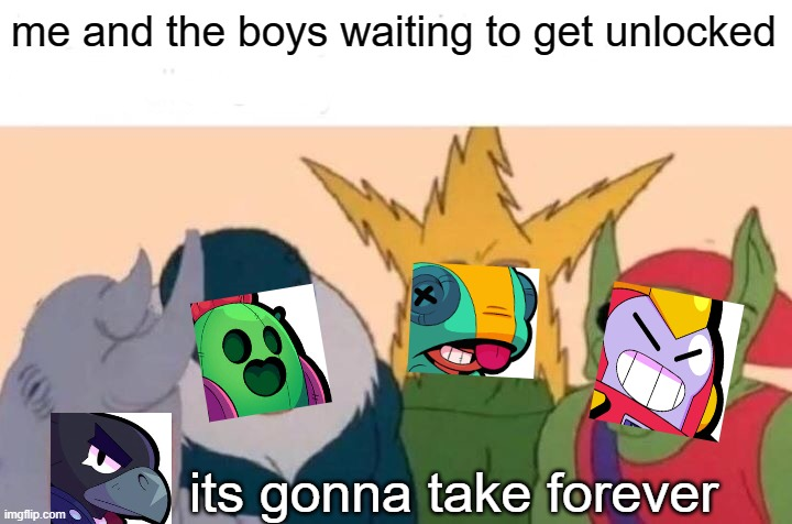 brawl stars meme #11 |  me and the boys waiting to get unlocked; its gonna take forever | image tagged in memes,me and the boys | made w/ Imgflip meme maker