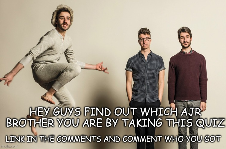 Quiz |  HEY GUYS FIND OUT WHICH AJR BROTHER YOU ARE BY TAKING THIS QUIZ; LINK IN THE COMMENTS AND COMMENT WHO YOU GOT | image tagged in quiz,fun | made w/ Imgflip meme maker