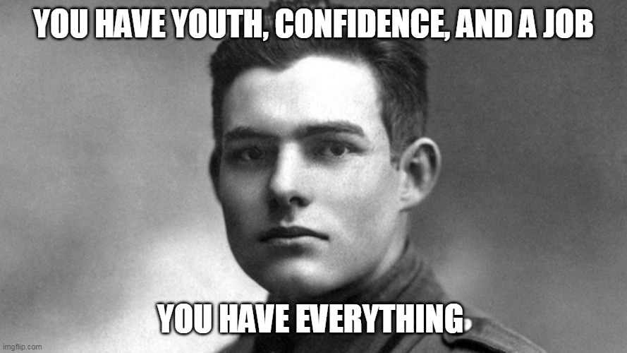 Everything |  YOU HAVE YOUTH, CONFIDENCE, AND A JOB; YOU HAVE EVERYTHING | image tagged in hemingway,literature,books | made w/ Imgflip meme maker