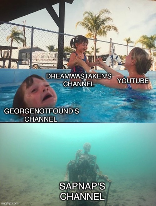 Mother Ignoring Kid Drowning In A Pool |  DREAMWASTAKEN'S CHANNEL; YOUTUBE; GEORGENOTFOUND'S CHANNEL; SAPNAP'S CHANNEL | image tagged in mother ignoring kid drowning in a pool,dream,youtube,minecraft | made w/ Imgflip meme maker
