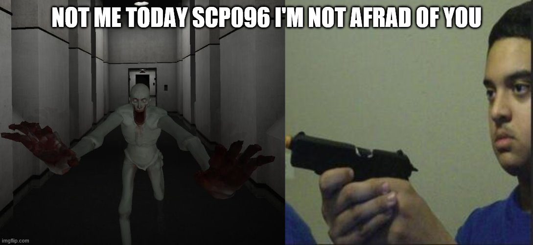 NOT ME TODAY SCP096 I'M NOT AFRAD OF YOU | image tagged in trust nobody not even yourself,scp 096 | made w/ Imgflip meme maker