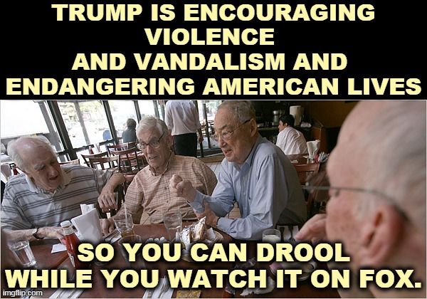 Violence and vandalism have gone up since Trump sent the DHS to Portland, not down. But that's good for TV ratings. |  TRUMP IS ENCOURAGING VIOLENCE  AND VANDALISM AND  ENDANGERING AMERICAN LIVES; SO YOU CAN DROOL WHILE YOU WATCH IT ON FOX. | image tagged in trump,violence,vandalism,fox news | made w/ Imgflip meme maker