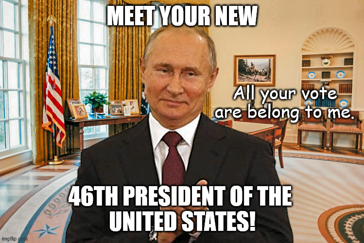 United States President Putin |  MEET YOUR NEW; All your vote are belong to me. 46TH PRESIDENT OF THE  UNITED STATES! | image tagged in vladimir putin,potus,trump,biden,election,2020 | made w/ Imgflip meme maker