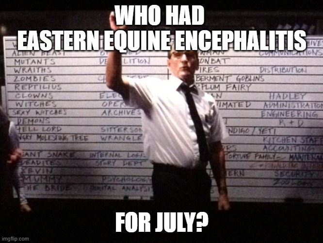 Who had X for Y? |  WHO HAD  EASTERN EQUINE ENCEPHALITIS; FOR JULY? | image tagged in who had x for y | made w/ Imgflip meme maker