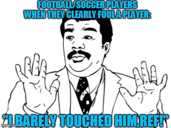 Neil deGrasse Tyson |  FOOTBALL/SOCCER PLAYERS WHEN THEY CLEARLY FOUL A PLAYER:; ''I BARELY TOUCHED HIM,REF!'' | image tagged in memes,neil degrasse tyson | made w/ Imgflip meme maker