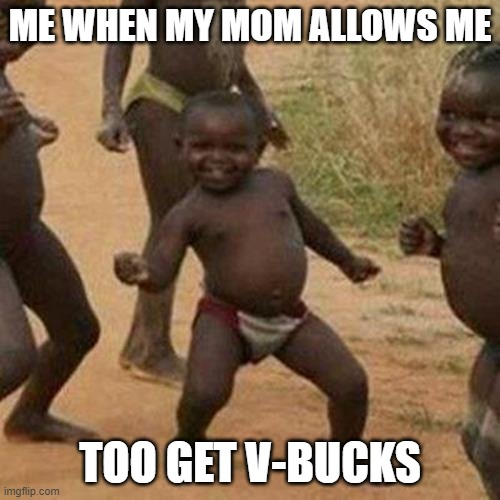 Third World Success Kid |  ME WHEN MY MOM ALLOWS ME; TOO GET V-BUCKS | image tagged in memes,third world success kid | made w/ Imgflip meme maker