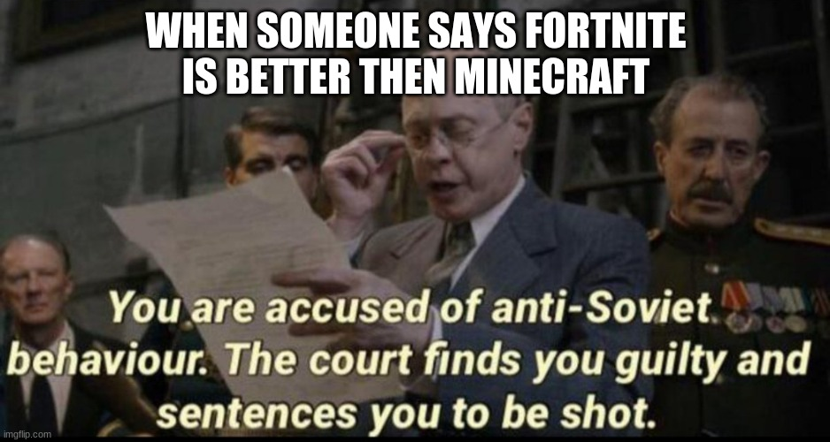 Minecraft is acutely better then fortnite |  WHEN SOMEONE SAYS FORTNITE IS BETTER THEN MINECRAFT | image tagged in you are accused of anti-soviet behavior,minecraft,fortnite | made w/ Imgflip meme maker